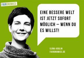Ilona Koglin, faironomics.de: Eine bessere Welt ist jetzt sofort möglich – wenn du es willst!