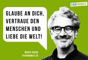"""""""Glaube an Dich, vertraue den Menschen und liebe die Welt!"""", Marek Rohde, faironomics.de"""